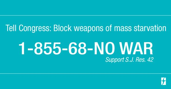 Tell Congress: Block weapons of mass starvation 1-855-68-No-War Support S.J. Res. 42